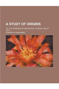 A Study of Origins; Or, the Problems of Knowledge, of Being, and of Duty