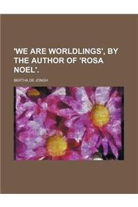 'We Are Worldlings', by the Author of 'Rosa Noel'.
