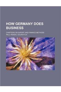 How Germany Does Business; Chapters on Export and Finance Methods