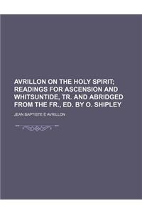 Avrillon on the Holy Spirit; Readings for Ascension and Whitsuntide, Tr. and Abridged from the Fr., Ed. by O. Shipley