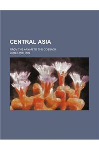 Central Asia; From the Aryan to the Cossack