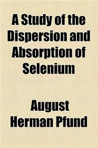 A Study of the Dispersion and Absorption of Selenium