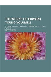 The Works of Edward Young Volume 2; In Three Volumes. to Which Is Prefixed the Life of the Author