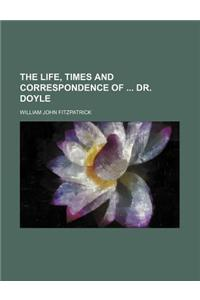 The Life, Times and Correspondence of Dr. Doyle