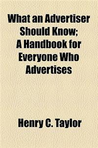 What an Advertiser Should Know; A Handbook for Everyone Who Advertises
