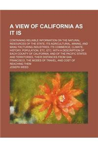 A   View of California as It Is; Containing Reliable Information on the Natural Resources of the State Its Agricultural, Mining, and Manu Facturing In