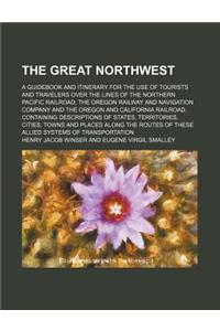 The Great Northwest; A Guidebook and Itinerary for the Use of Tourists and Travelers Over the Lines of the Northern Pacific Railroad, the Oregon Railw