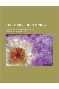 The Three Holy Kings; An Historical Drama in Five Acts