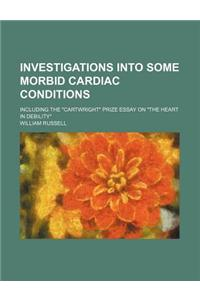 Investigations Into Some Morbid Cardiac Conditions; Including the Cartwright Prize Essay on the Heart in Debility