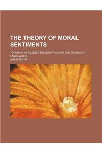 The Theory of Moral Sentiments; To Which Is Added a Dissertation on the Origin of Languages