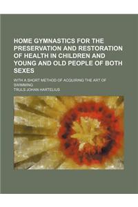 Home Gymnastics for the Preservation and Restoration of Health in Children and Young and Old People of Both Sexes; With a Short Method of Acquiring th