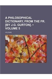 A Philosophical Dictionary, from the Fr. [By J.G. Gurton]. (Volume 5)