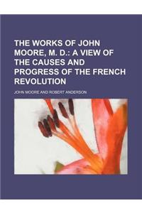 The Works of John Moore, M. D. (Volume 4); A View of the Causes and Progress of the French Revolution