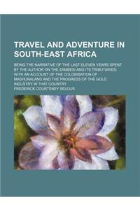 Travel and Adventure in South-East Africa; Being the Narrative of the Last Eleven Years Spent by the Author on the Zambesi and Its Tributaries with an