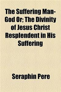 The Suffering Man-God Or; The Divinity of Jesus Christ Resplendent in His Suffering