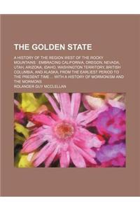 The Golden State; A History of the Region West of the Rocky Mountains Embracing California, Oregon, Nevada, Utah, Arizona, Idaho, Washington Territory