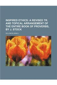 Inspired Ethics; A Revised Tr. and Topical Arrangement of the Entire Book of Proverbs, by J. Stock
