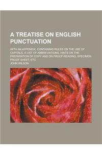 A   Treatise on English Punctuation; With an Appendix, Containing Rules on the Use of Capitals, a List of Abbreviations, Hints on the Preparation of C