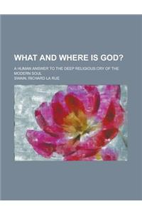 What and Where Is God?; A Human Answer to the Deep Religious Cry of the Modern Soul