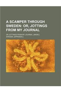 A Scamper Through Sweden; Or, Jottings from My Journal. or Jottings from My Journal. [Anon.]