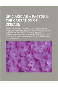 Uric Acid as a Factor in the Causation of Disease; A Contribution to the Pathology of High Blood Pressure, Headache, Epilepsy, Nervousness, Mental Dis