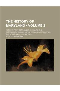 The History of Maryland (Volume 2); From Its First Settlement, in 1633, to the Restoration, in 1660 with a Copious Introduction, and Notes and Illustr