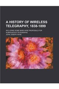 A History of Wireless Telegraphy, 1838-1899; Including Some Bare-Wire Proposals for Subaqueous Telegraphs