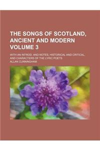 The Songs of Scotland, Ancient and Modern; With an Introd. and Notes, Historical and Critical, and Characters of the Lyric Poets Volume 3