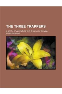 The Three Trappers; A Story of Adventure in the Wilds of Canada