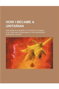 How I Became a Unitarian; Explained in a Series of Letters to a Friend