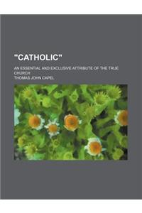 Catholic; An Essential and Exclusive Attribute of the True Church