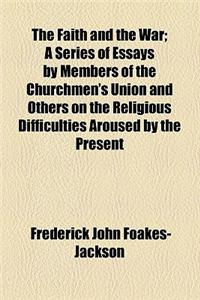 The Faith and the War; A Series of Essays by Members of the Churchmen's Union and Others on the Religious Difficulties Aroused by the Present Conditio