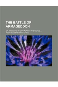 The Battle of Armageddon; Or, the Word of God Against the World