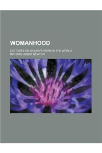 Womanhood; Lectures on Woman's Work in the World