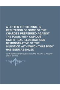 A   Letter to the King, in Refutation of Some of the Charges Preferred Against the Poor, with Copious Statistical Illustrations Demonstrative of the I