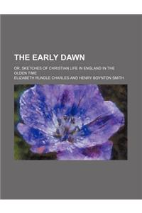 The Early Dawn; Or, Sketches of Christian Life in England in the Olden Time