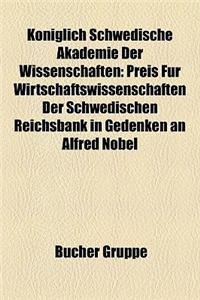 Kniglich Schwedische Akademie Der Wissenschaften: Preis Fr Wirtschaftswissenschaften Der Schwedischen Reichsbank in Gedenken an Alfred Nobel