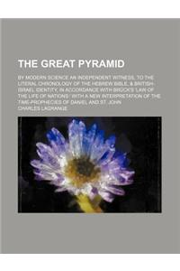The Great Pyramid; By Modern Science an Independent Witness, to the Literal Chronology of the Hebrew Bible, & British-Israel Identity, in Accordance w