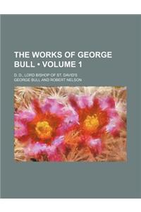 The Works of George Bull (Volume 1); D. D., Lord Bishop of St. David's
