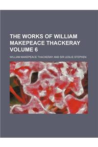 The Works of William Makepeace Thackeray Volume 6