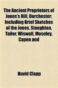 The Ancient Proprietors of Jones's Hill, Dorchester; Including Brief Sketches of the Jones, Stoughton, Tailer, Wiswall, Moseley, Capen and Holden Fami