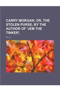 Carry Morgan; Or, the Stolen Purse, by the Author of 'Jem the Tinker'.