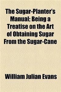 The Sugar-Planter's Manual; Being a Treatise on the Art of Obtaining Sugar from the Sugar-Cane