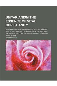 Unitarianism the Essence of Vital Christianity; A Sermon, Preached at George's Meeting, Exeter, July 10, 1817, Before the Members of the Western Unita