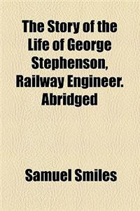 The Story of the Life of George Stephenson, Railway Engineer. Abridged