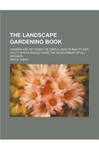 The Landscape Gardening Book; Wherein Are Set Down the Simple Laws of Beauty and Utility Which Should Guide the Development of All Grounds