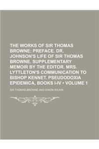 The Works of Sir Thomas Browne (Volume 1); Preface. Dr. Johnson's Life of Sir Thomas Browne. Supplementary Memoir by the Editor. Mrs. Lyttleton's Comm