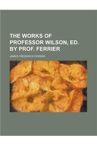 The Works of Professor Wilson, Ed. by Prof. Ferrier