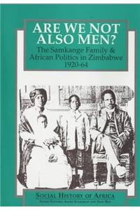 Are We Not Also Men?: The Samkange Family and African Politics in Zimbabwe, 1920-64