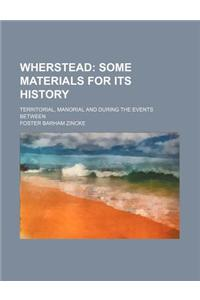 Wherstead; Some Materials for Its History. Territorial, Manorial and During the Events Between